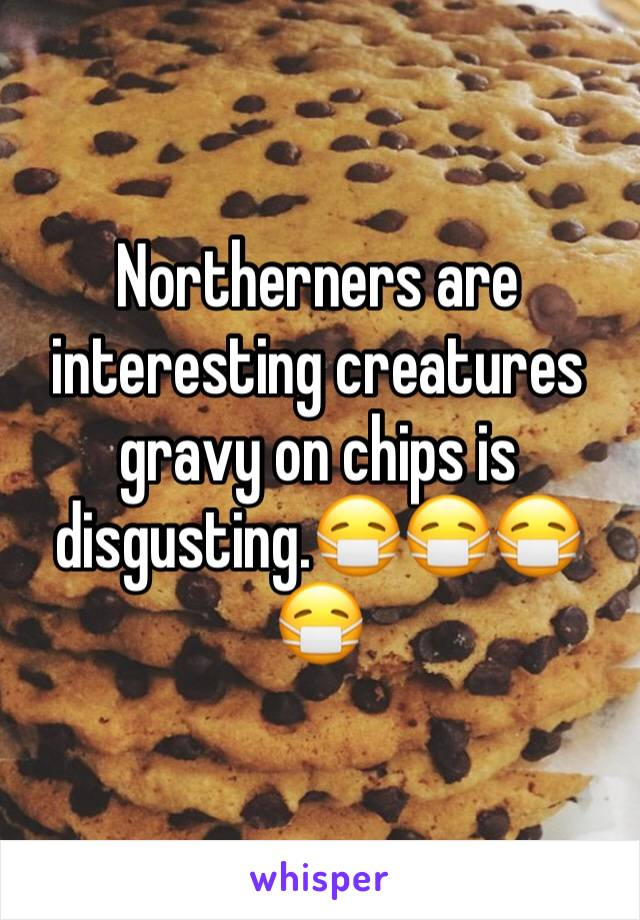 Northerners are interesting creatures gravy on chips is disgusting.😷😷😷😷