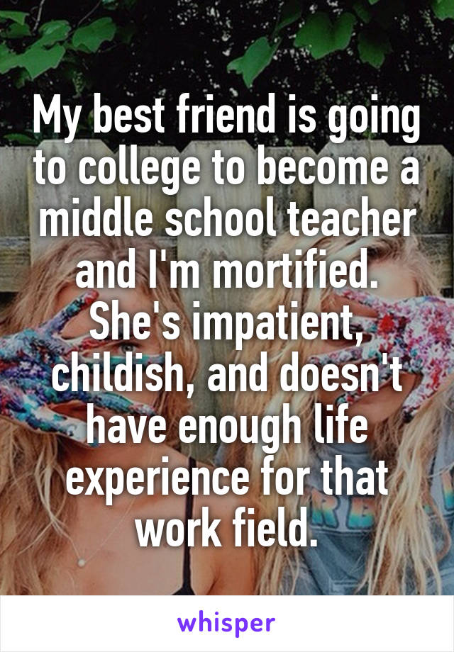 My best friend is going to college to become a middle school teacher and I'm mortified. She's impatient, childish, and doesn't have enough life experience for that work field.