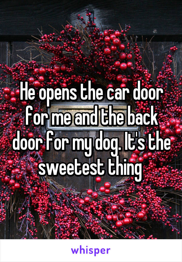 He opens the car door for me and the back door for my dog. It's the sweetest thing