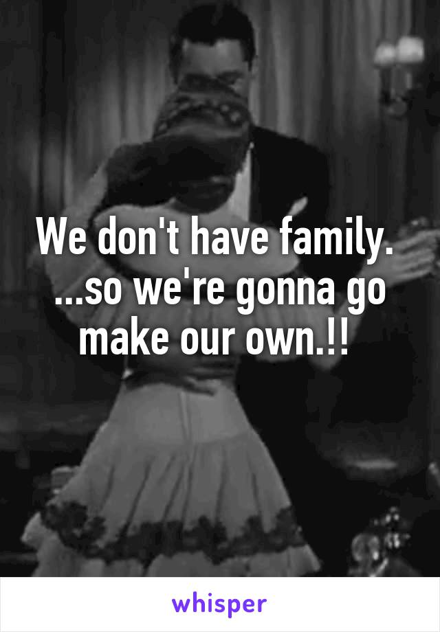 We don't have family.  ...so we're gonna go make our own.!!