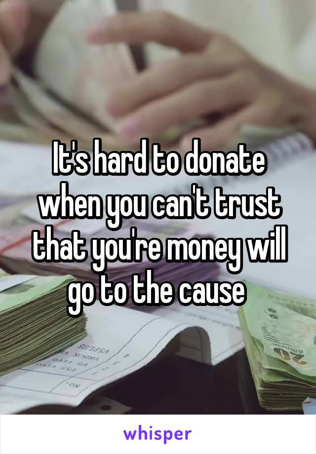 It's hard to donate when you can't trust that you're money will go to the cause
