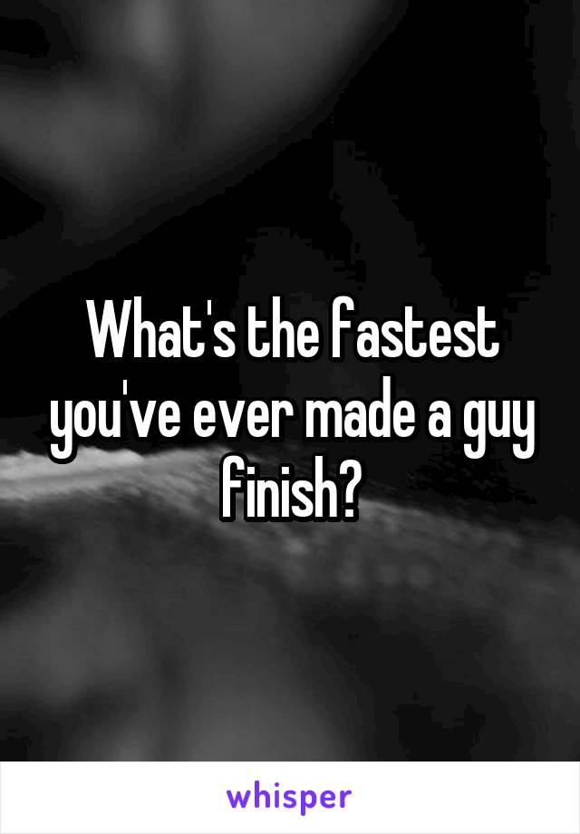What's the fastest you've ever made a guy finish?