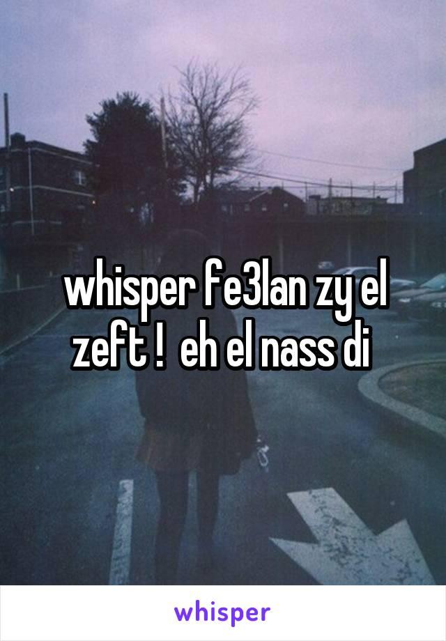 whisper fe3lan zy el zeft !  eh el nass di