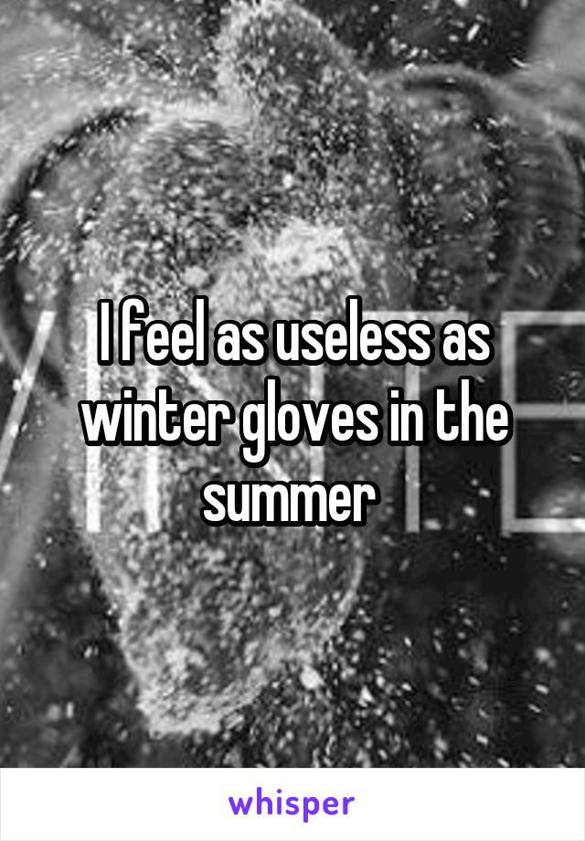 I feel as useless as winter gloves in the summer