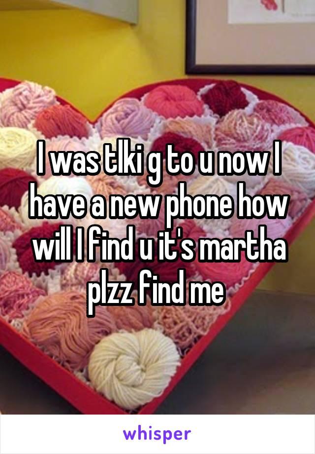 I was tlki g to u now I have a new phone how will I find u it's martha plzz find me
