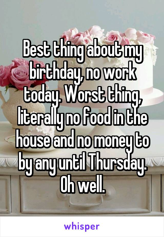 Best thing about my birthday, no work today. Worst thing, literally no food in the house and no money to by any until Thursday. Oh well.