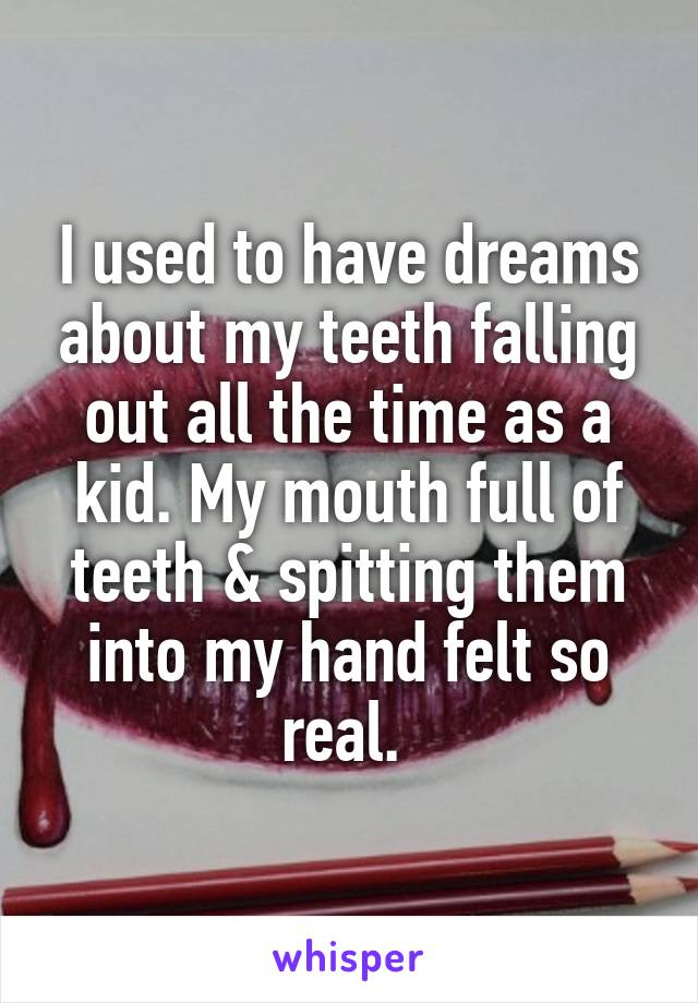 I used to have dreams about my teeth falling out all the time as a kid. My mouth full of teeth & spitting them into my hand felt so real.