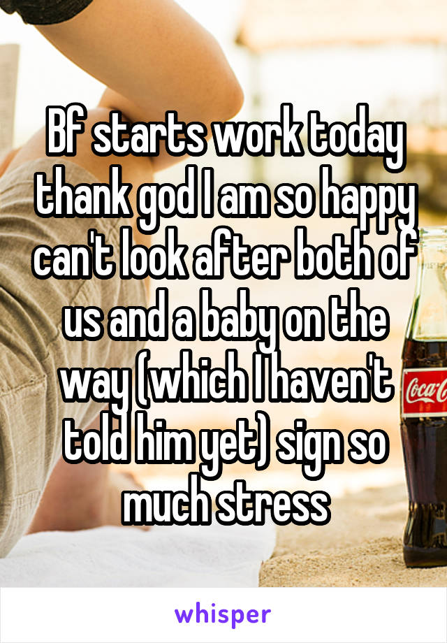 Bf starts work today thank god I am so happy can't look after both of us and a baby on the way (which I haven't told him yet) sign so much stress