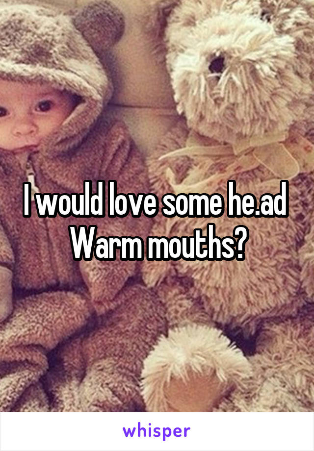 I would love some he.ad  Warm mouths?