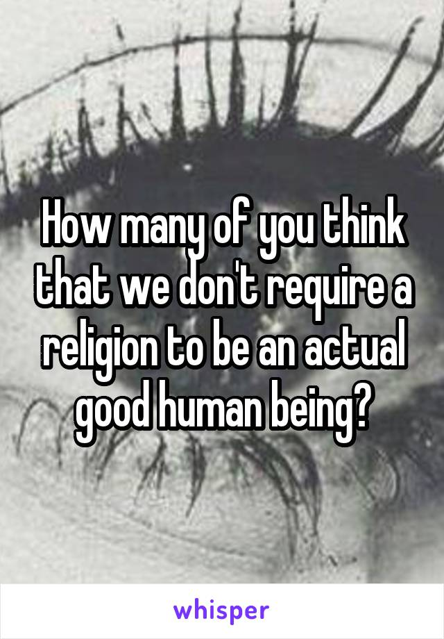 How many of you think that we don't require a religion to be an actual good human being?