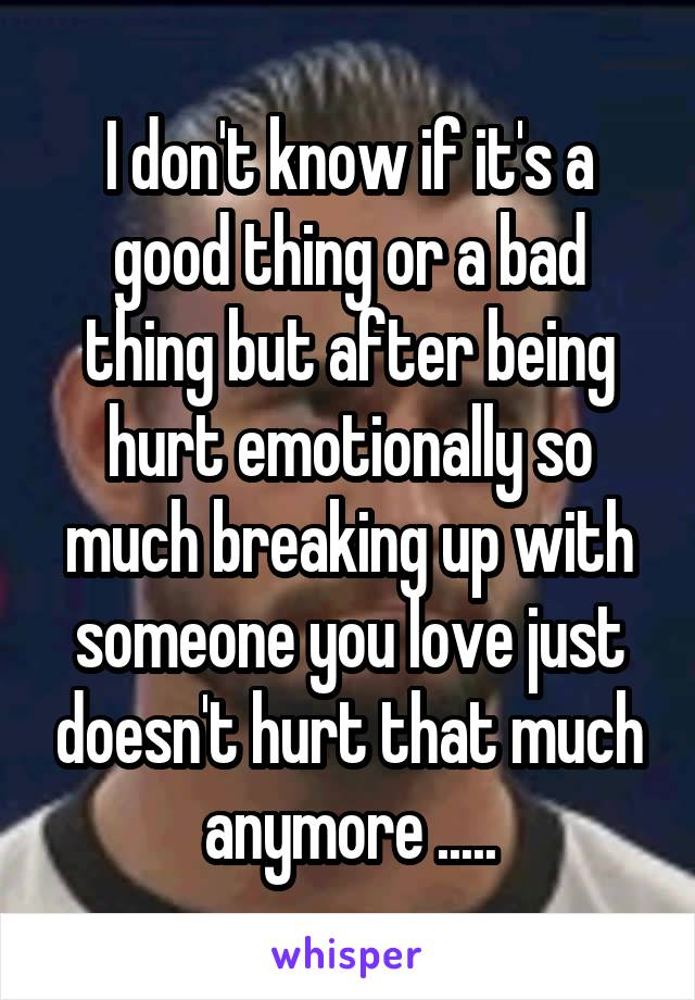 I don't know if it's a good thing or a bad thing but after being hurt emotionally so much breaking up with someone you love just doesn't hurt that much anymore .....