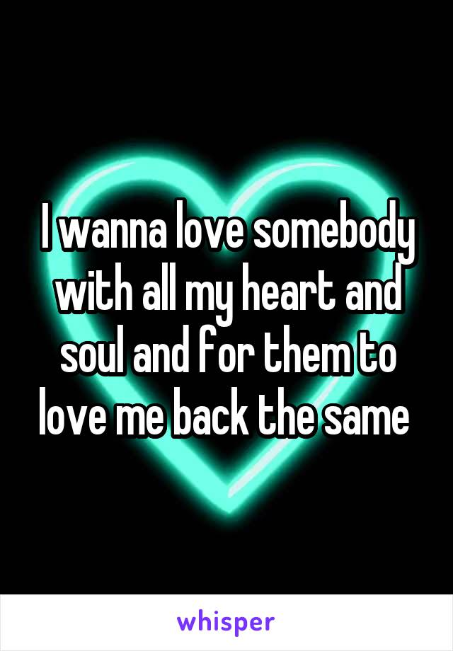 I wanna love somebody with all my heart and soul and for them to love me back the same