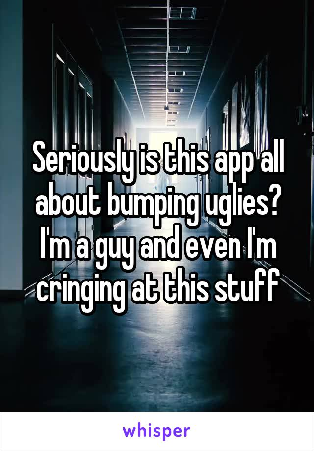 Seriously is this app all about bumping uglies? I'm a guy and even I'm cringing at this stuff
