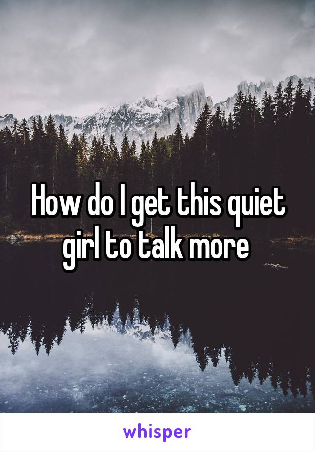 How do I get this quiet girl to talk more