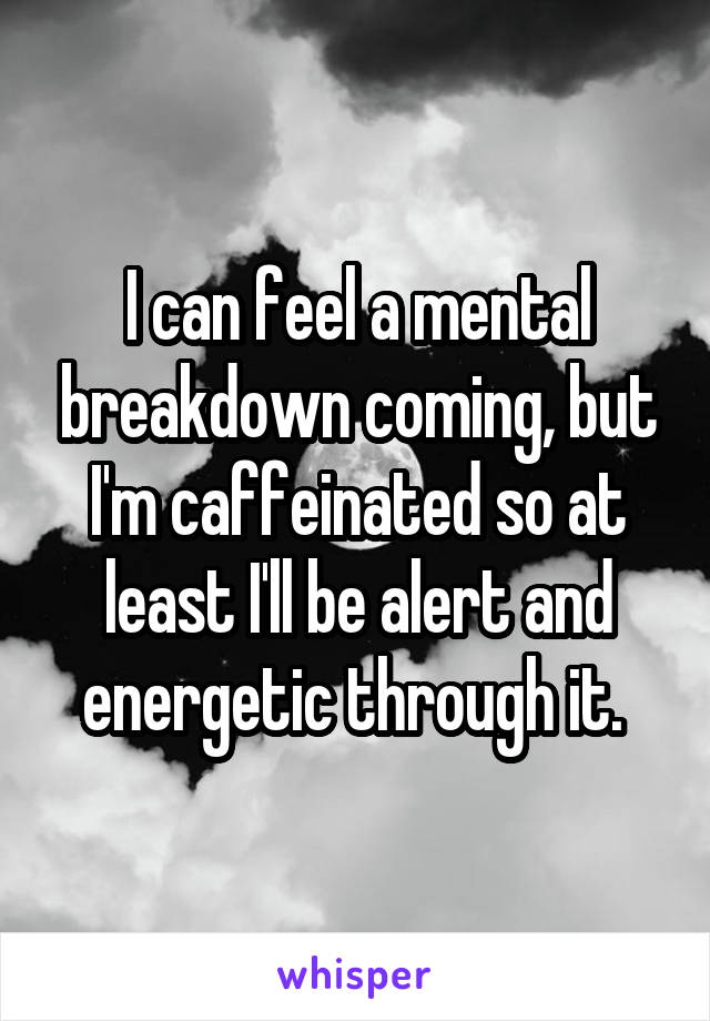 I can feel a mental breakdown coming, but I'm caffeinated so at least I'll be alert and energetic through it.