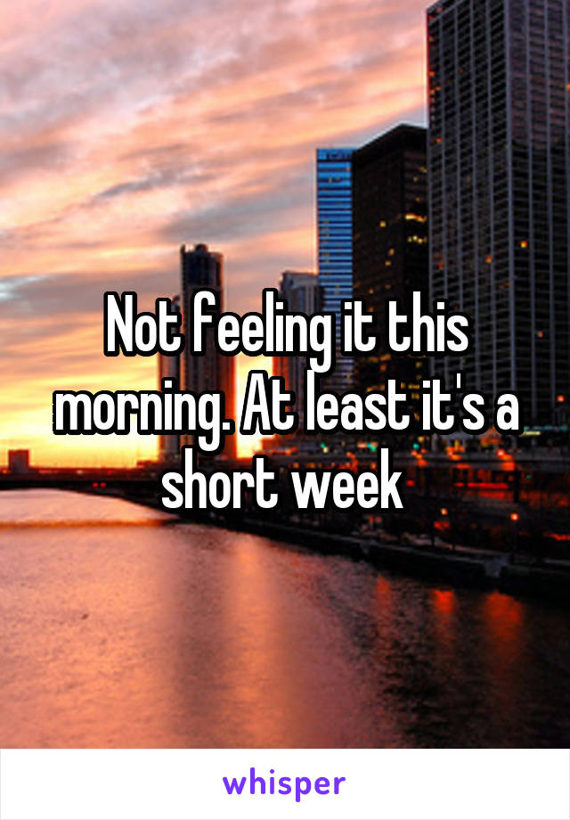 Not feeling it this morning. At least it's a short week