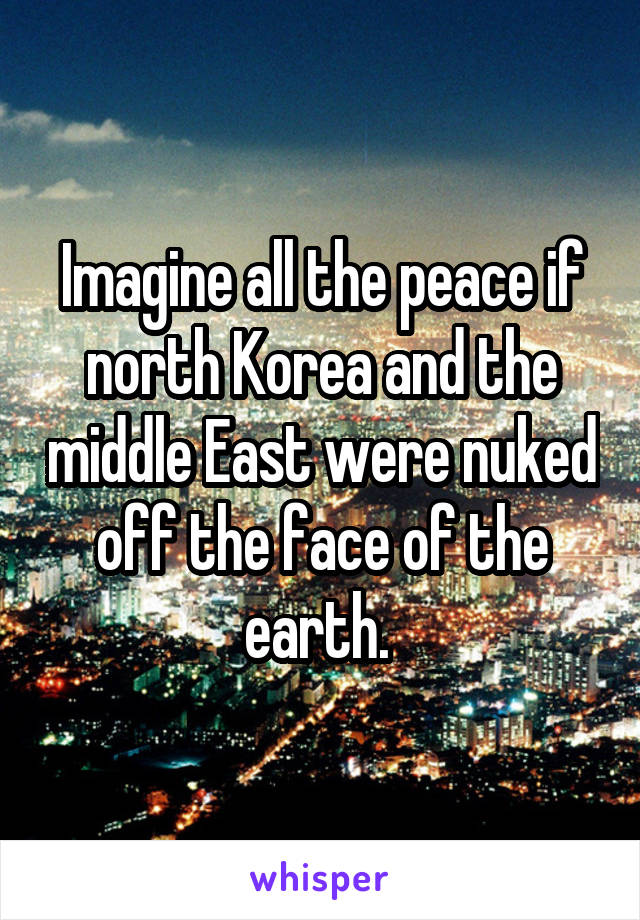 Imagine all the peace if north Korea and the middle East were nuked off the face of the earth.