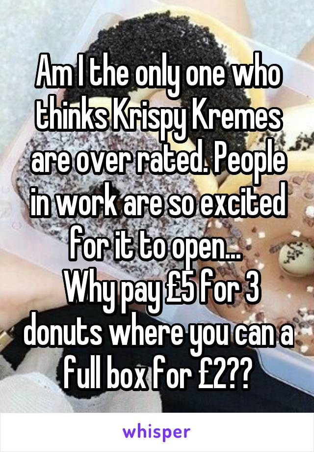 Am I the only one who thinks Krispy Kremes are over rated. People in work are so excited for it to open...   Why pay £5 for 3 donuts where you can a full box for £2??