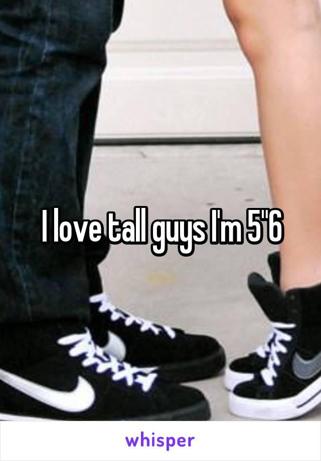 "I love tall guys I'm 5""6"