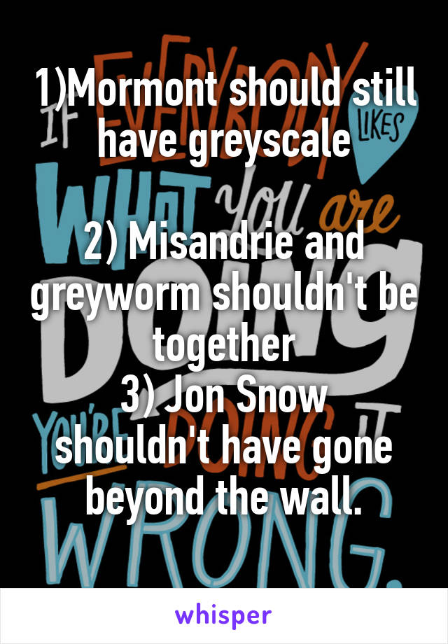 1)Mormont should still have greyscale  2) Misandrie and greyworm shouldn't be together 3) Jon Snow shouldn't have gone beyond the wall.