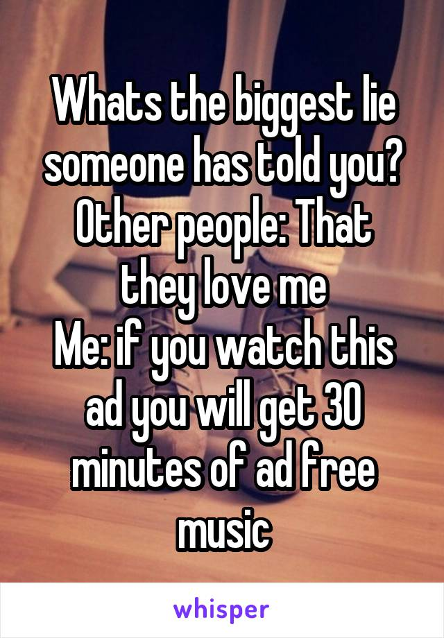 Whats the biggest lie someone has told you? Other people: That they love me Me: if you watch this ad you will get 30 minutes of ad free music