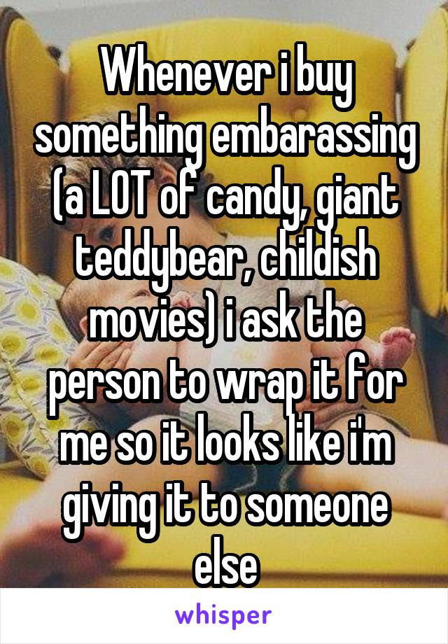 Whenever i buy something embarassing (a LOT of candy, giant teddybear, childish movies) i ask the person to wrap it for me so it looks like i'm giving it to someone else