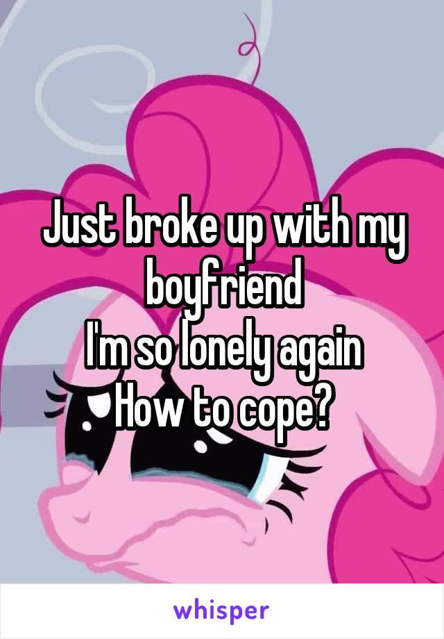 Just broke up with my boyfriend I'm so lonely again How to cope?