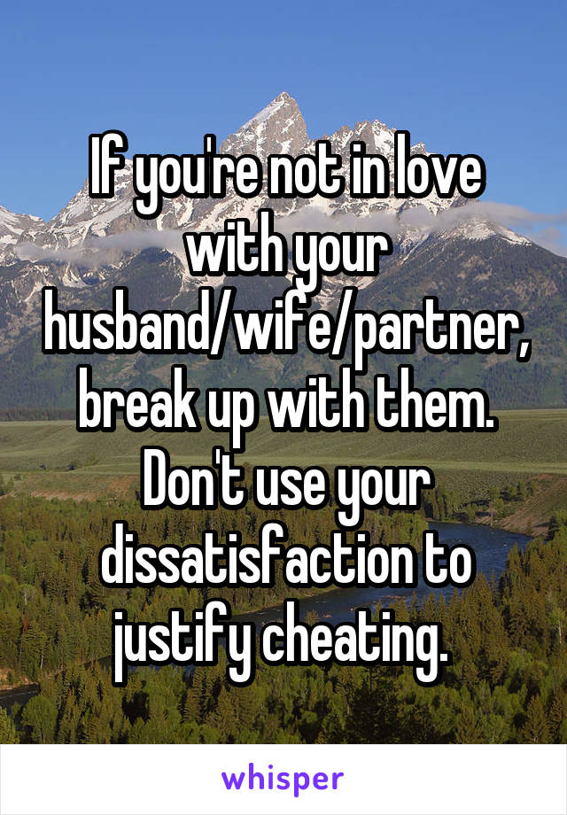 If you're not in love with your husband/wife/partner, break up with them. Don't use your dissatisfaction to justify cheating.