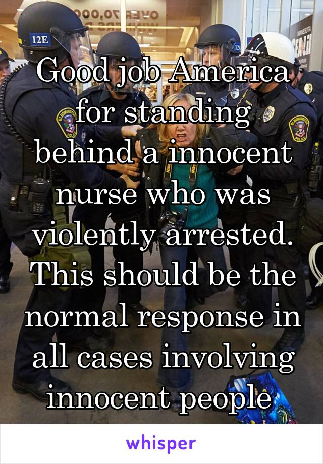 Good job America for standing behind a innocent nurse who was violently arrested. This should be the normal response in all cases involving innocent people