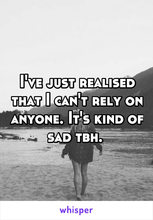 I've just realised that I can't rely on anyone. It's kind of sad tbh.
