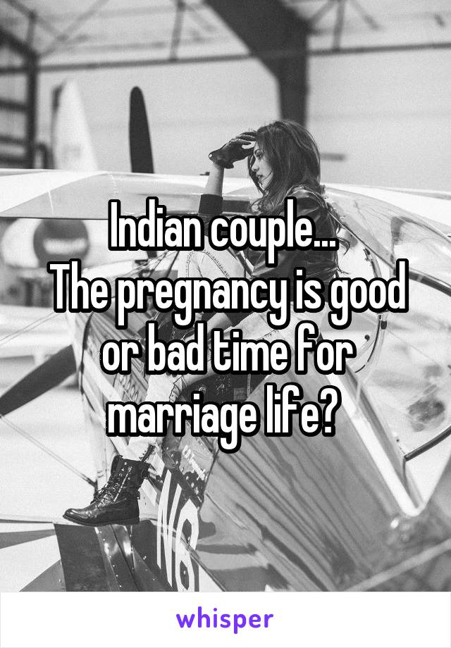 Indian couple...  The pregnancy is good or bad time for marriage life?