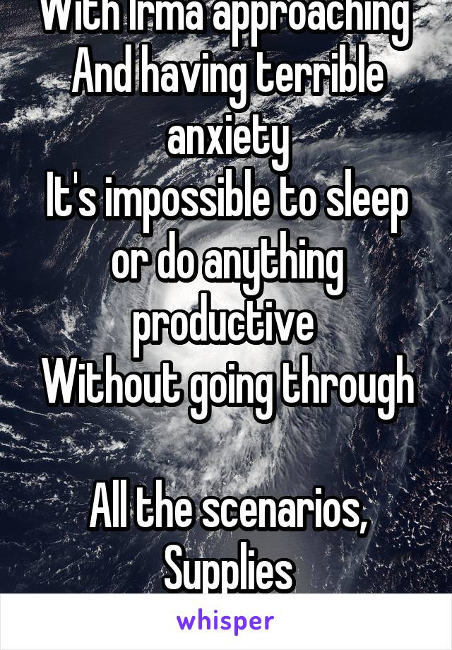 With Irma approaching  And having terrible anxiety It's impossible to sleep or do anything productive  Without going through  All the scenarios, Supplies Etc in your head