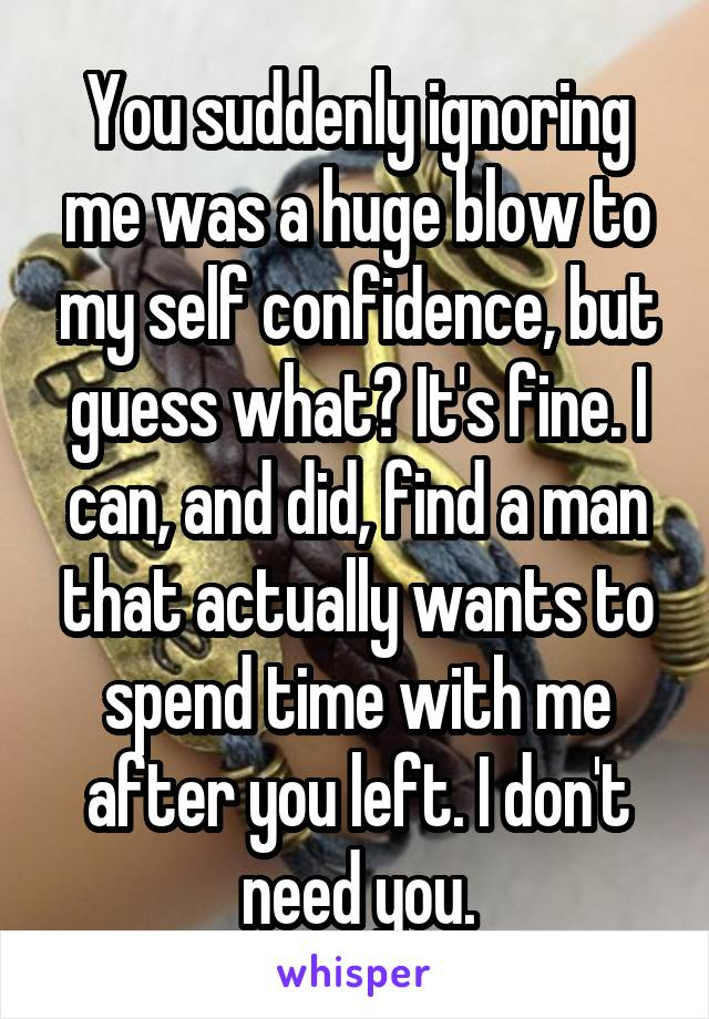 You suddenly ignoring me was a huge blow to my self confidence, but guess what? It's fine. I can, and did, find a man that actually wants to spend time with me after you left. I don't need you.