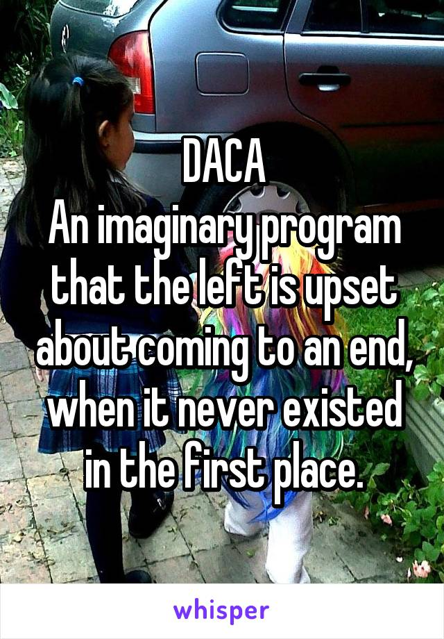 DACA An imaginary program that the left is upset about coming to an end, when it never existed in the first place.