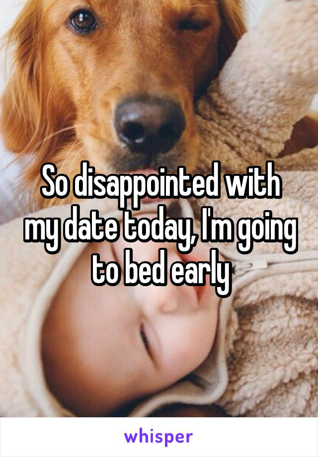 So disappointed with my date today, I'm going to bed early
