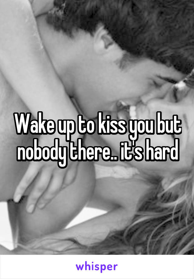 Wake up to kiss you but nobody there.. it's hard