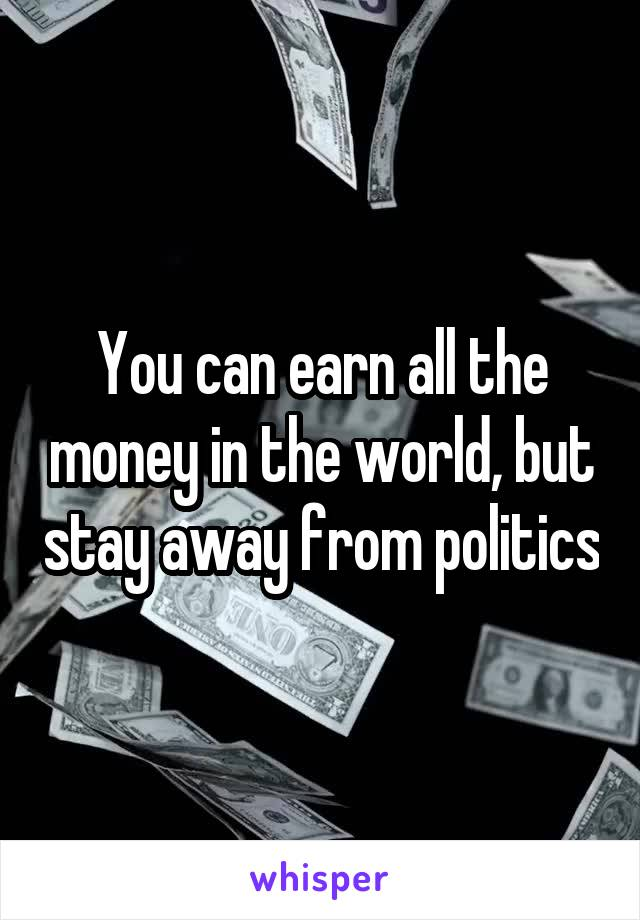 You can earn all the money in the world, but stay away from politics