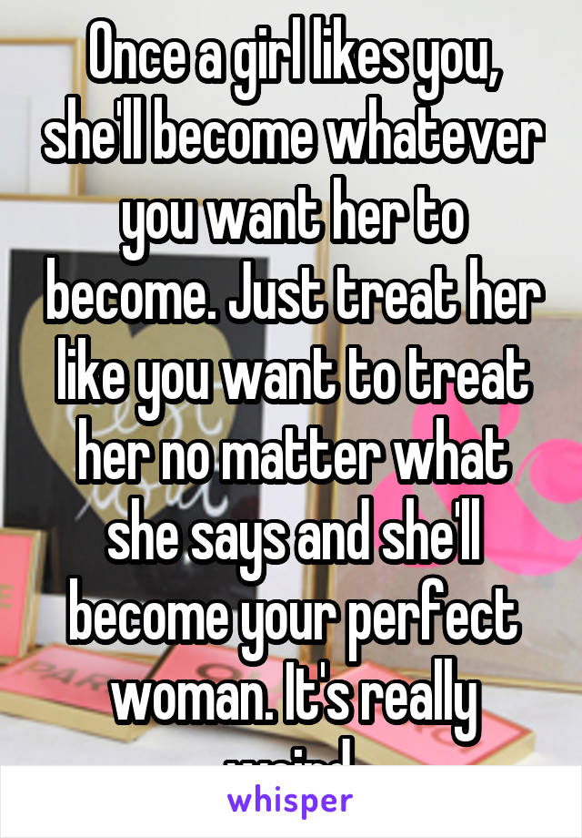 Once a girl likes you, she'll become whatever you want her to become. Just treat her like you want to treat her no matter what she says and she'll become your perfect woman. It's really weird.