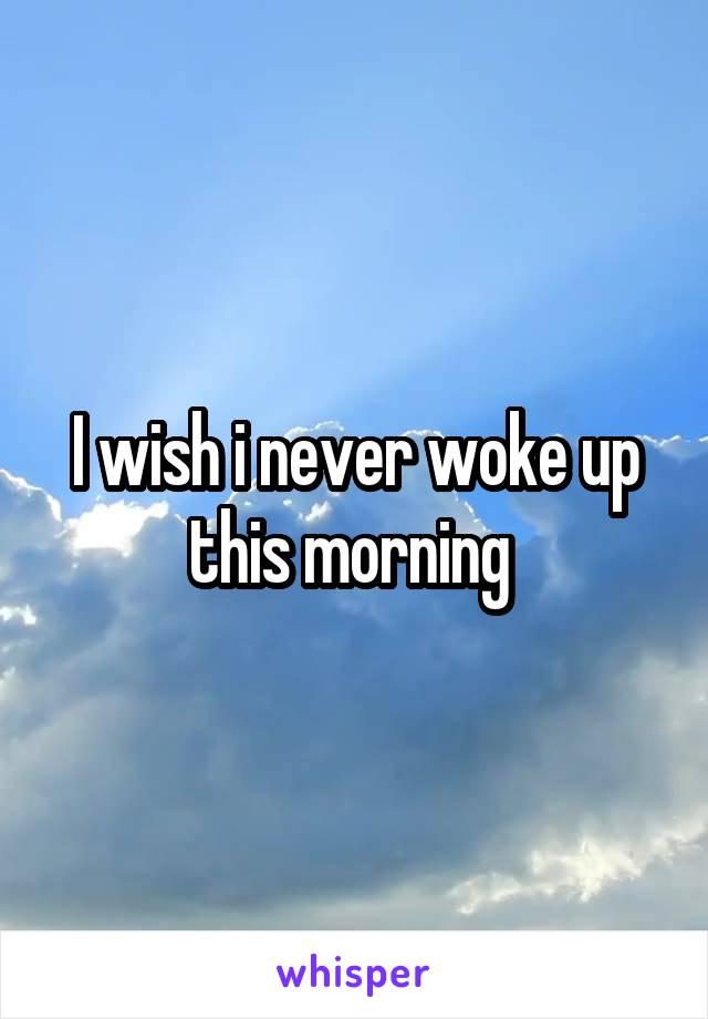 I wish i never woke up this morning