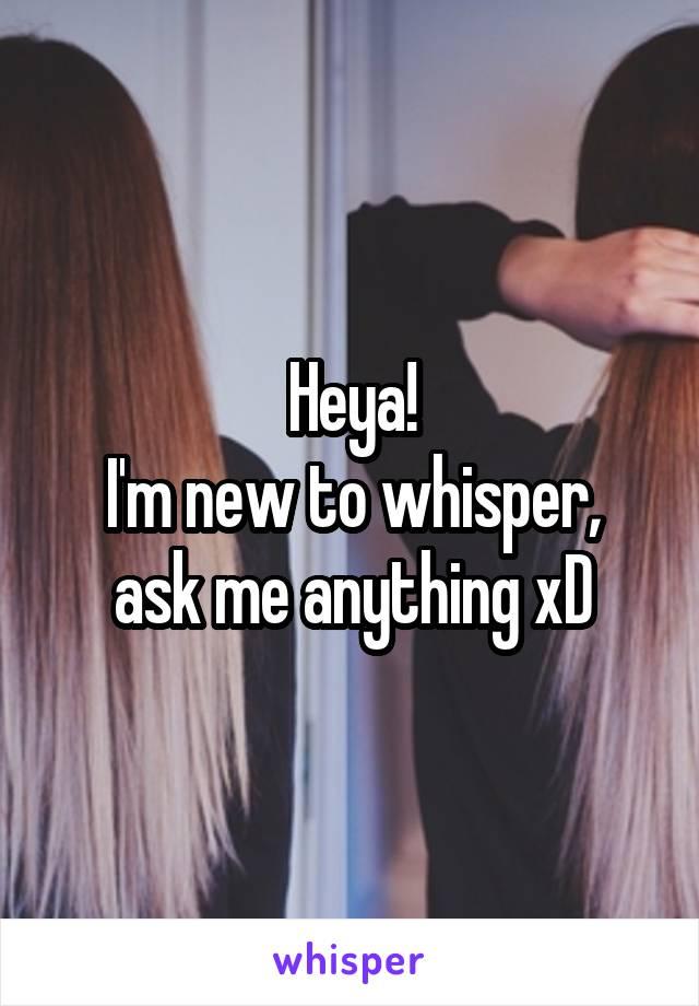 Heya! I'm new to whisper, ask me anything xD