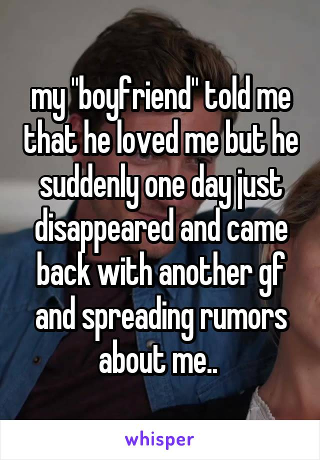 """my """"boyfriend"""" told me that he loved me but he suddenly one day just disappeared and came back with another gf and spreading rumors about me.."""