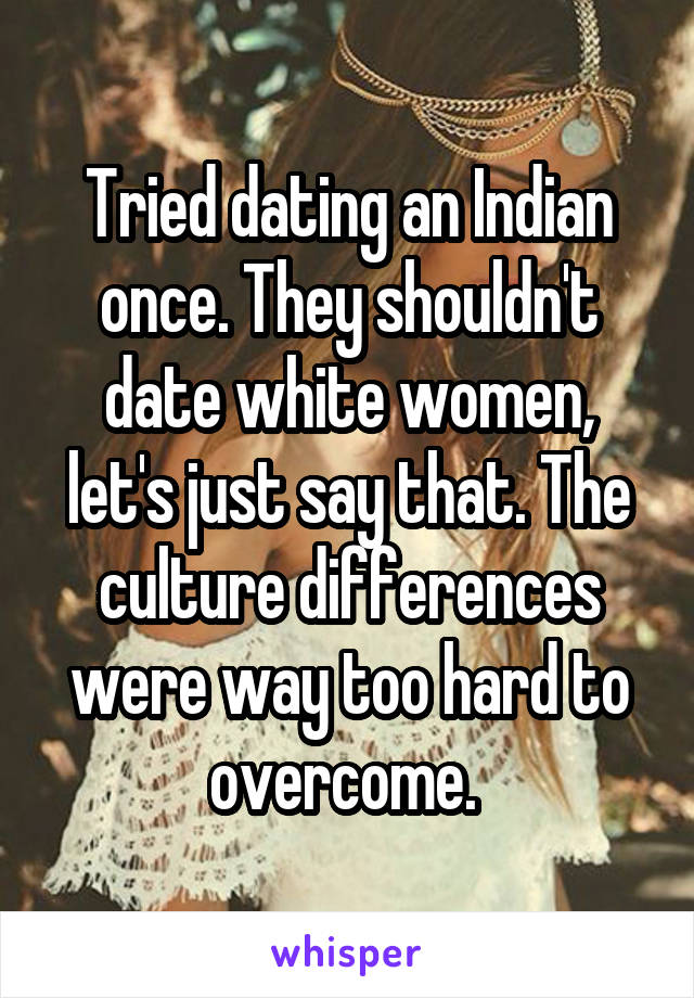 Tried dating an Indian once. They shouldn't date white women, let's just say that. The culture differences were way too hard to overcome.