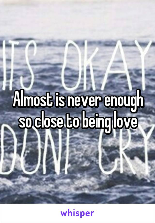 Almost is never enough so close to being love