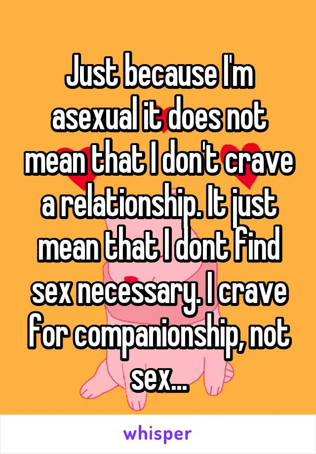Just because I'm asexual it does not mean that I don't crave a relationship. It just mean that I dont find sex necessary. I crave for companionship, not sex...