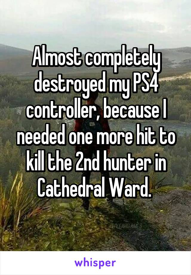 Almost completely destroyed my PS4 controller, because I needed one more hit to kill the 2nd hunter in Cathedral Ward.