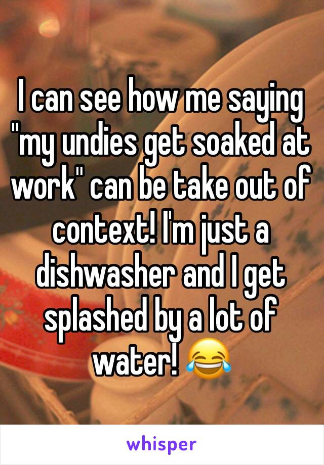 """I can see how me saying """"my undies get soaked at work"""" can be take out of context! I'm just a dishwasher and I get splashed by a lot of water! 😂"""