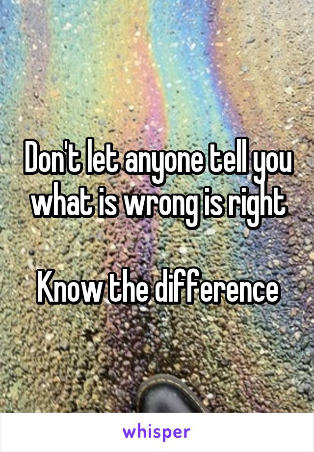 Don't let anyone tell you what is wrong is right  Know the difference