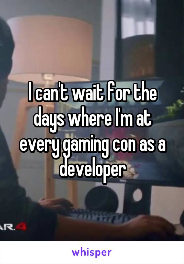 I can't wait for the days where I'm at every gaming con as a developer