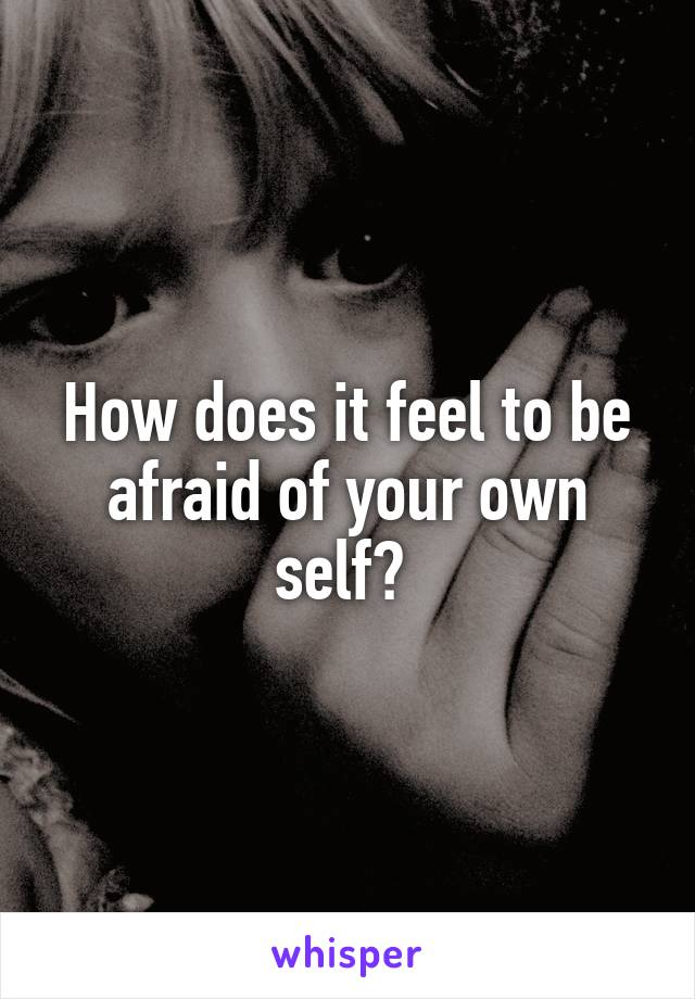 How does it feel to be afraid of your own self?