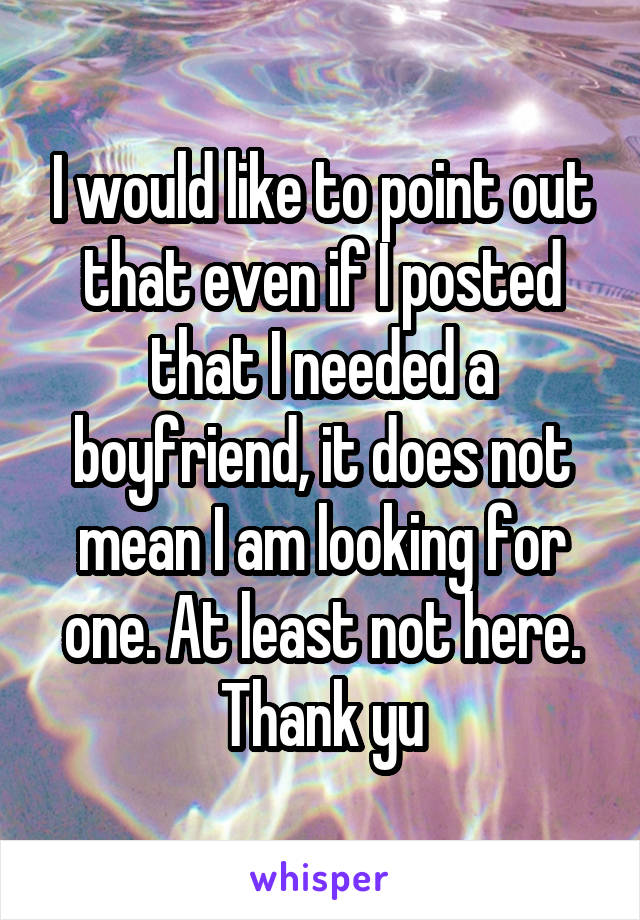 I would like to point out that even if I posted that I needed a boyfriend, it does not mean I am looking for one. At least not here. Thank yu